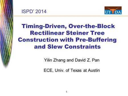 1 Timing-Driven, Over-the-Block Rectilinear Steiner Tree Construction with Pre-Buffering and Slew Constraints Yilin Zhang and David Z. Pan ECE, Univ. of.