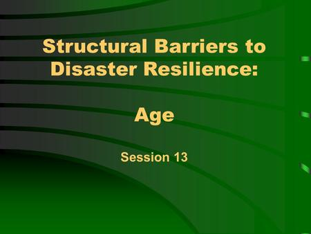 Structural Barriers to Disaster Resilience: Age Session 13.