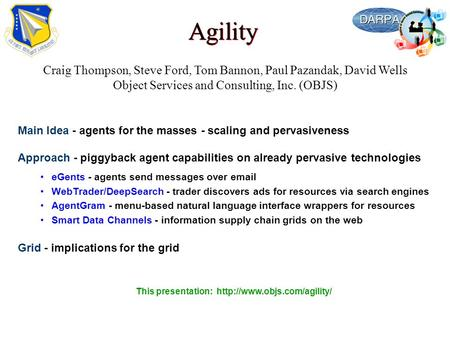 Agility Craig Thompson, Steve Ford, Tom Bannon, Paul Pazandak, David Wells Object Services and Consulting, Inc. (OBJS) Main Idea - agents for the masses.