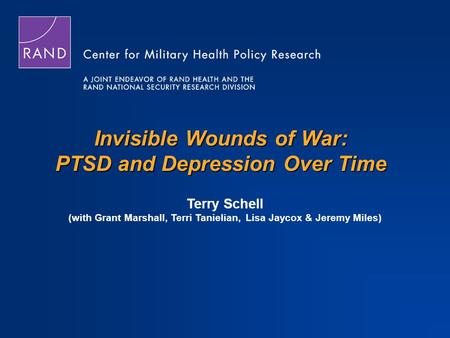 Invisible Wounds of War: PTSD and Depression Over Time Terry Schell (with Grant Marshall, Terri Tanielian, Lisa Jaycox & Jeremy Miles)
