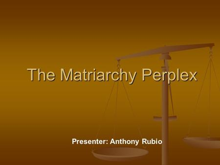 The Matriarchy Perplex Presenter: Anthony Rubio. What is the Matriarchy Perplex? The definition of a Matriarchy is a social system in which the mother.