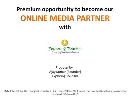 Premium opportunity to become our ONLINE MEDIA PARTNER with Proposal by : Ajay Kumar (Founder) Exploring Tourism MvM Infotech Co. Ltd., Bangkok - Thailand.