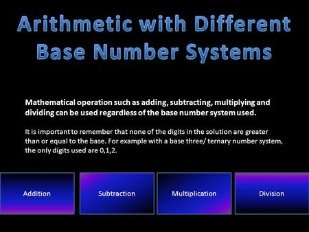 Mathematical operation such as adding, subtracting, multiplying and dividing can be used regardless of the base number system used. It is important to.