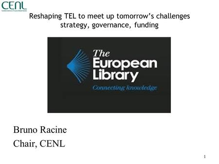 Reshaping TEL to meet up tomorrow's challenges strategy, governance, funding Bruno Racine Chair, CENL 1.