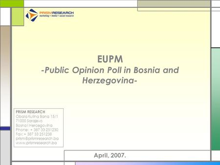 EUPM -Public Opinion Poll in Bosnia and Herzegovina- April, 2007. PRISM RESEARCH Obala Kulina Bana 15/1 71000 Sarajevo Bosna i Hercegovina Phone: + 387.
