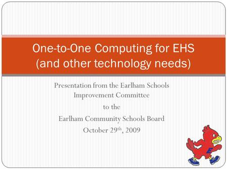 Presentation from the Earlham Schools Improvement Committee to the Earlham Community Schools Board October 29 th, 2009 One-to-One Computing for EHS (and.