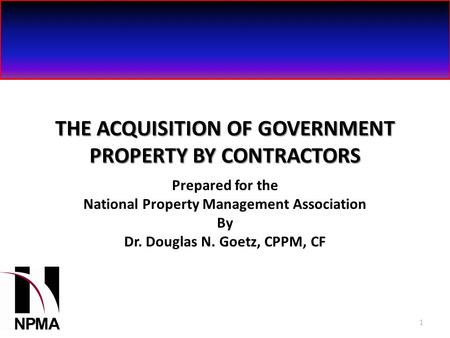 1 THE ACQUISITION OF GOVERNMENT PROPERTY BY CONTRACTORS Prepared for the National Property Management Association By Dr. Douglas N. Goetz, CPPM, CF 1.