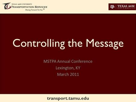 Transport.tamu.edu Controlling the Message MSTPA Annual Conference Lexington, KY March 2011.
