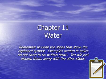 Chapter 11 <strong>Water</strong> Remember to write the slides that show the clipboard symbol. Examples written in italics do not need to be written down. We will just.