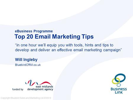 "Copyright Bluebird Sales and Marketing Ltd 2009 © eBusiness Programme Top 20 Email Marketing Tips ""in one hour we'll equip you with tools, hints and tips."