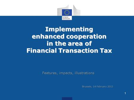 Implementing enhanced cooperation in the area of Financial Transaction Tax Features, impacts, illustrations 1 Brussels, 14 February 2013.