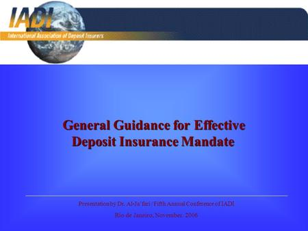 General Guidance for Effective Deposit Insurance Mandate Presentation by Dr. Al-Ja'fari / Fifth Annual Conference of IADI Rio de Janeiro, November. 2006.