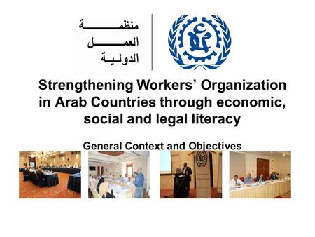 Strengthening Workers' Organization in Arab Countries through economic, social and legal literacy General Context and Objectives.