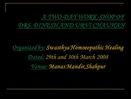 A TWO-DAY WORK-SHOP OF DRS. DINESH AND URVI CHAUHAN Organized by: Swasthya Homoeopathic Healing Dated: 29th and 30th March 2008 Venue: Manas Mandir,Shahpur.