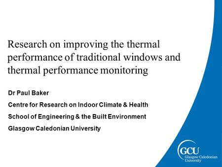 Research on improving the thermal performance of traditional windows and thermal performance monitoring Dr Paul Baker Centre for Research on Indoor Climate.