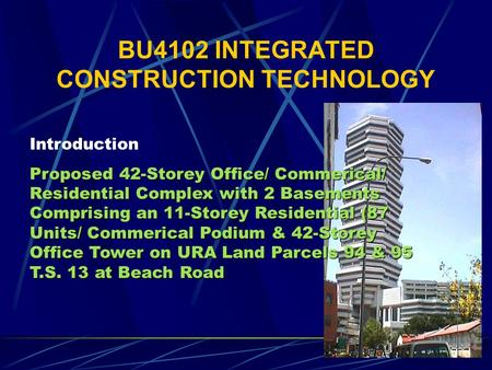 BU4102 INTEGRATED CONSTRUCTION TECHNOLOGY Introduction Proposed 42-Storey Office/ Commerical/ Residential Complex with 2 Basements Comprising an 11-Storey.