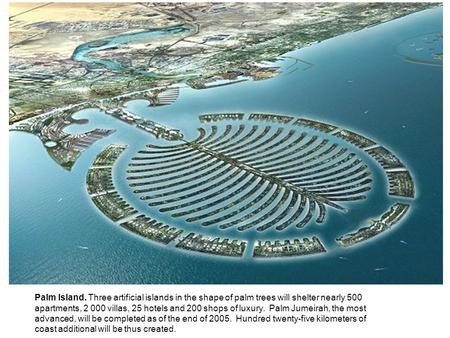Palm Island. Three artificial islands in the shape of palm trees will shelter nearly 500 apartments, 2 000 villas, 25 hotels and 200 shops of luxury. Palm.