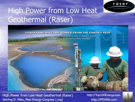 High Power from Low Heat Geothermal (Raser)  D. Allan, New Energy Congress (.org) High Power from Low Heat Geothermal (Raser)