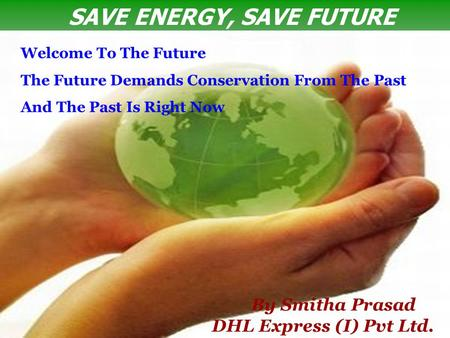 SAVE ENERGY, SAVE FUTURE By Smitha Prasad DHL Express (I) Pvt Ltd. Welcome To The Future The Future Demands Conservation From The Past And The Past Is.