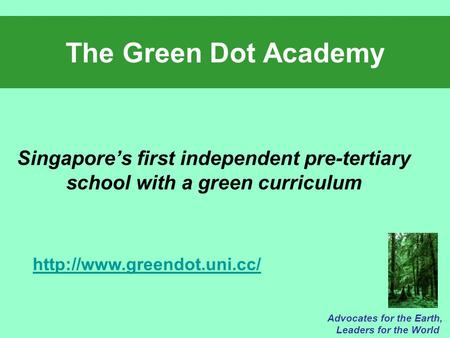 The Green Dot Academy Singapore's first independent pre-tertiary school with a green curriculum Advocates for the Earth, Leaders for the World