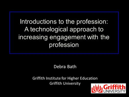 Debra Bath Griffith Institute for Higher Education Griffith University Introductions to the profession: A technological approach to increasing engagement.
