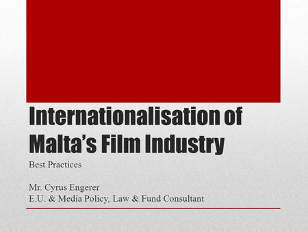 Internationalisation of Malta's Film Industry Best Practices Mr. Cyrus Engerer E.U. & Media Policy, Law & Fund Consultant.