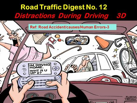 Ref: Road Accident/causes/Human Errors-3 Road Traffic Digest No. 12 Distractions During Driving 3D.