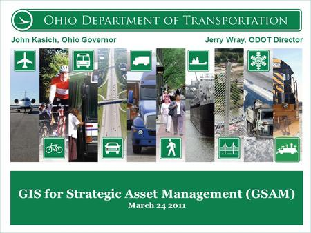 GIS for Strategic Asset Management (GSAM) March 24 2011 John Kasich, Ohio Governor Jerry Wray, ODOT Director.