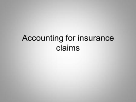 Accounting for insurance claims. Type of claims 1. claims for loss of assets including stock 2. claims for loss of profits or consequential loss.