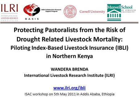 Protecting Pastoralists from the Risk of Drought Related Livestock Mortality: Piloting Index-Based Livestock Insurance (IBLI) in Northern Kenya WANDERA.