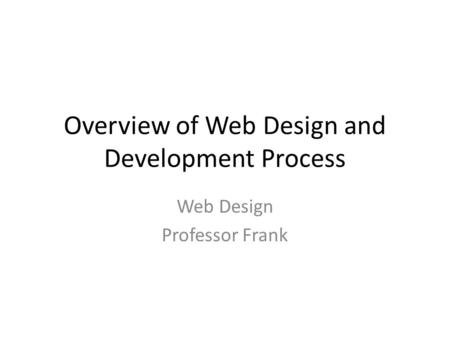 Overview of Web Design and Development Process Web Design Professor Frank.