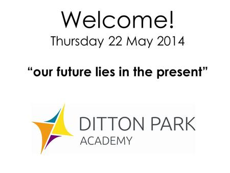 "Welcome! Thursday 22 May 2014 ""our future lies in the present"""