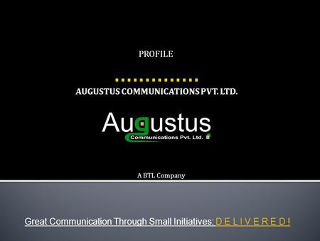 AUGUSTUS COMMUNICATIONS PVT. LTD. Great Communication Through Small Initiatives: D E L I V E R E D ! PROFILE A BTL Company.