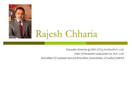 Rajesh Chharia Founder, Director & CEO of C J Online Pvt. Ltd. CEO of Chandra Industrial Co. Pvt. Ltd. President of Internet Service Providers Association.