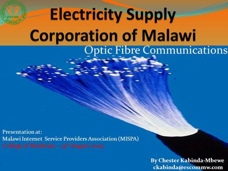 Optic Fibre Communications Presentation at: Malawi Internet Service Providers Association (MISPA) College of Medicine – 14 th August 2009 By Chester Kabinda-Mbewe.