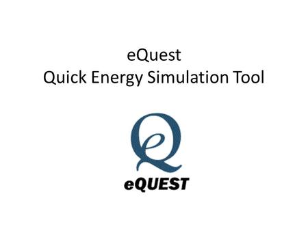 EQuest Quick Energy Simulation Tool. Main Points eQuest is a tool from the Department of Energy. –