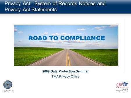 Privacy Act: System of Records Notices and Privacy Act Statements TRICARE Management Activity HEALTH AFFAIRS 2009 Data Protection Seminar TMA Privacy Office.