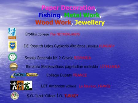 Paper Decoration, Fishing, Metal Work, Wood Work, Jewellery Grotiu s College The NETHERLANDS TURKEY Ş.Ö. İzzet Yüksel İ.O. TURKEY DE Kossuth Lajos Gyakorló.