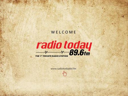 WELCOME www.radiotodaybd.fm. Name :Radio Broadcasting FM (Bangladesh) co. Ltd. Type:Private Limited Company. Station Name:Radio Today Year of Incorporation:2005.