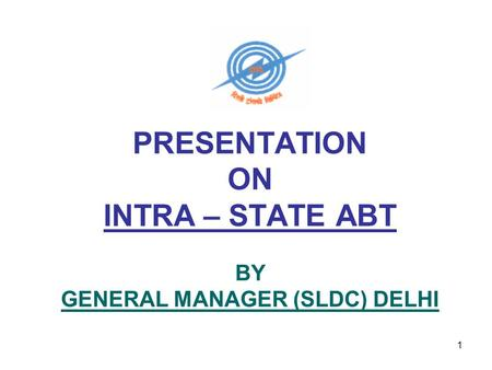 1 PRESENTATION ON INTRA – STATE ABT BY GENERAL MANAGER (SLDC) DELHI.