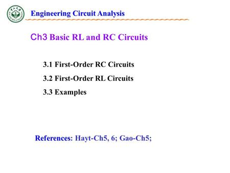 Ch3 Basic RL and RC Circuits 3.1 First-Order RC Circuits 3.2 First-Order RL Circuits 3.3 Examples References References: Hayt-Ch5, 6; Gao-Ch5; Engineering.