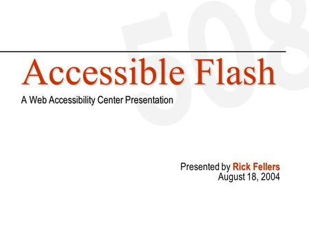 Accessible Flash A Web Accessibility Center Presentation Rick Fellers Presented by Rick Fellers August 18, 2004.