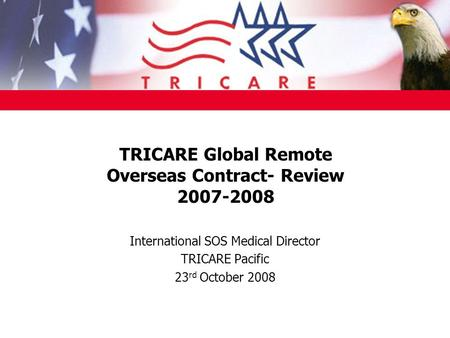 TRICARE Global Remote Overseas Contract- Review 2007-2008 International SOS Medical Director TRICARE Pacific 23 rd October 2008.