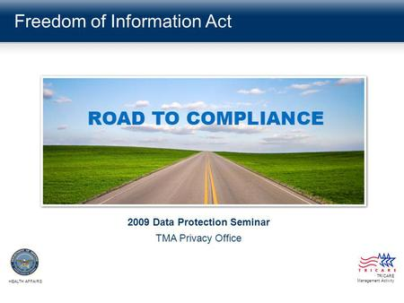 Freedom of Information Act TRICARE Management Activity HEALTH AFFAIRS 2009 Data Protection Seminar TMA Privacy Office.