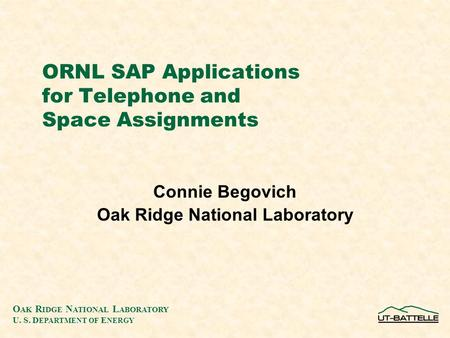 O AK R IDGE N ATIONAL L ABORATORY U. S. D EPARTMENT OF E NERGY ORNL SAP Applications for Telephone and Space Assignments Connie Begovich Oak Ridge National.