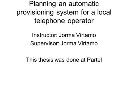 Planning an automatic provisioning system for a local telephone operator Instructor: Jorma Virtamo Supervisor: Jorma Virtamo This thesis was done at Partel.