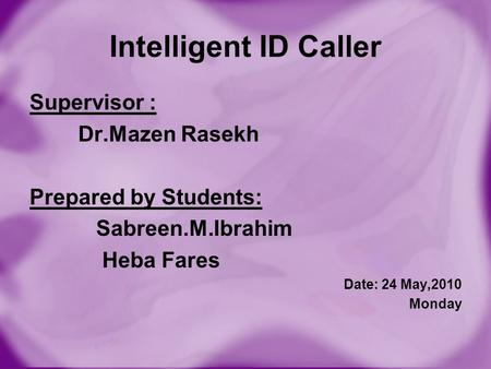 Intelligent ID Caller Supervisor : Dr.Mazen Rasekh Prepared by Students: Sabreen.M.Ibrahim Heba Fares Date: 24 May,2010 Monday.