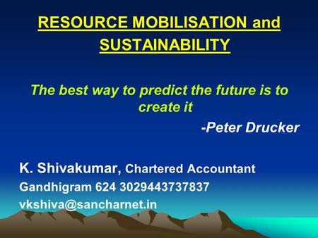 RESOURCE MOBILISATION and SUSTAINABILITY The best way to predict the future is to create it -Peter Drucker K. Shivakumar, Chartered Accountant Gandhigram.