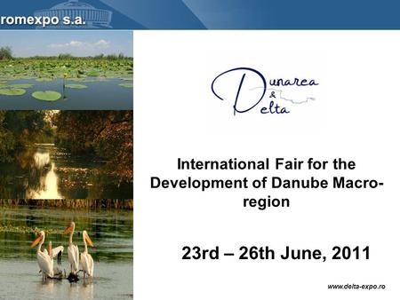 Www.delta-expo.ro International Fair for the Development of Danube Macro- region 23rd – 26th June, 2011.