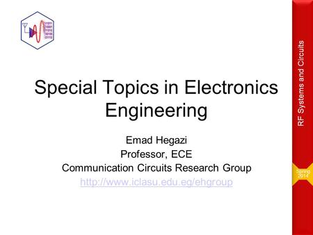 Special Topics in Electronics Engineering Emad Hegazi Professor, ECE Communication Circuits Research Group  Spring 2014.